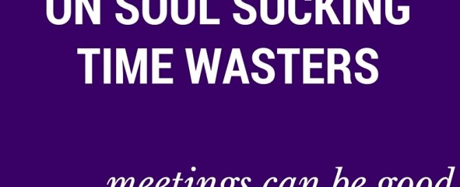 Let's declare war on these soul sucking time wasters... meetings can be good.